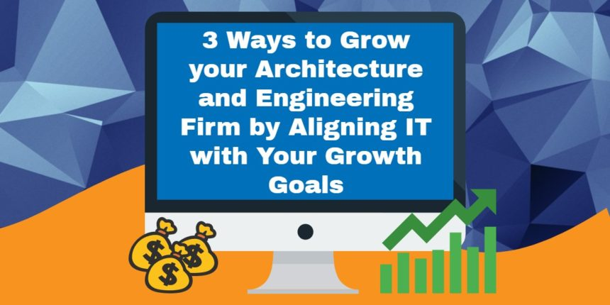 3 Ways to Grow your Architecture and Engineering Firm by Aligning IT with Your Growth Goals