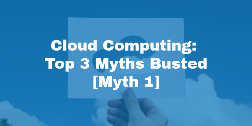 Cloud Computing: Top 3 Myths Busted! [Myth 1]