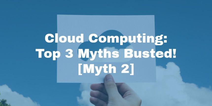 Cloud Computing: Top 3 Myths Busted! [Myth 2]