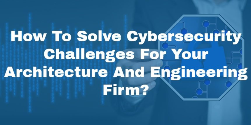 <h1>How To Solve Cybersecurity Challenges For Your Architecture And Engineering Firm?</h1>