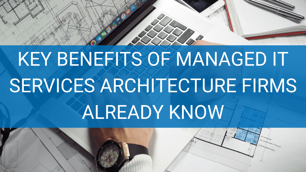 Key benefits of managed it services architecture firms already know