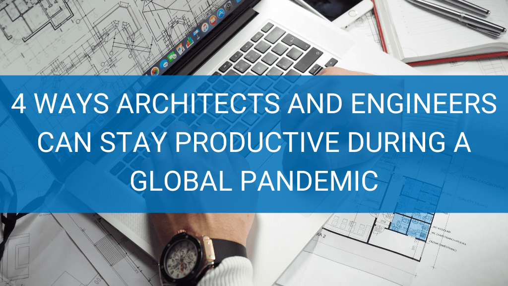 4 Ways Architects and Engineers Can Make Remote Work Productive During a Global Pandemic